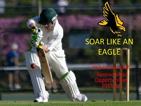 SOAR LIKE AN EAGLE XYZ Cricket Club Sponsorship Opportunities 2015/16.