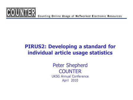 PIRUS2: Developing a standard for individual article usage statistics Peter Shepherd COUNTER UKSG Annual Conference April 2010.