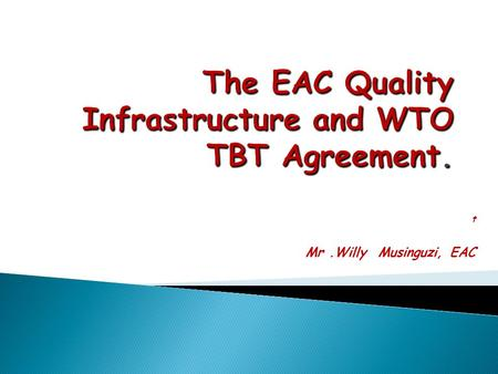 T Mr.Willy Musinguzi, EAC. .Overview of EAC SQMT Infrastructure How EAC standards are Harmonized and Implemented How EAC Quality Infrastructure relates.