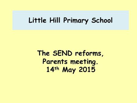 Little Hill Primary School The SEND reforms, Parents meeting. 14 th May 2015.