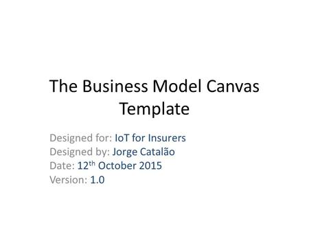 The Business Model Canvas Template Designed for: IoT for Insurers Designed by: Jorge Catalão Date: 12 th October 2015 Version: 1.0.
