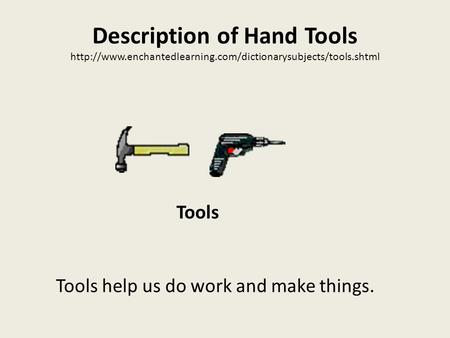 Description of Hand Tools  Tools help us do work and make things. Tools.