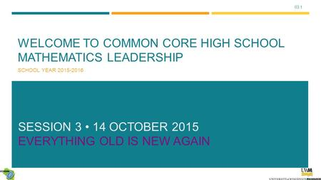 03.1 WELCOME TO COMMON CORE HIGH SCHOOL MATHEMATICS LEADERSHIP SCHOOL YEAR 2015-2016 SESSION 3 14 OCTOBER 2015 EVERYTHING OLD IS NEW AGAIN.