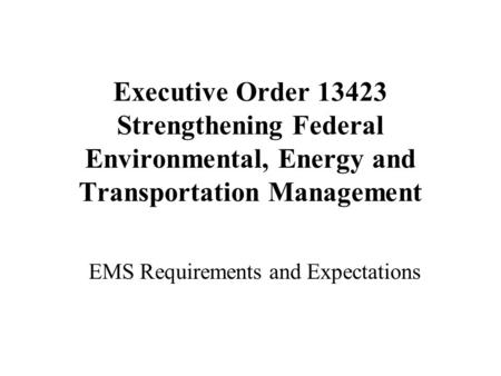 Executive Order 13423 Strengthening Federal Environmental, Energy and Transportation Management EMS Requirements and Expectations.