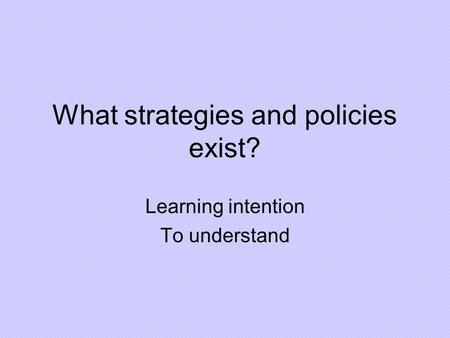 What strategies and policies exist? Learning intention To understand.