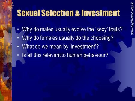 Sexual Selection & Investment Why do males usually evolve the 'sexy' traits? Why do females usually do the choosing? What do we mean by 'investment'? Is.