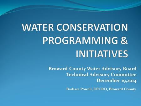 Broward County Water Advisory Board Technical Advisory Committee December 19,2014 Barbara Powell, EPCRD, Broward County.