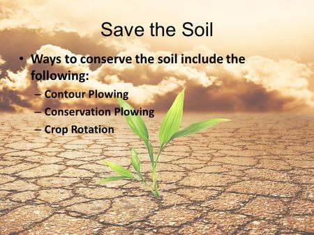 Save the Soil Ways to conserve the soil include the following: – Contour Plowing – Conservation Plowing – Crop Rotation.