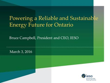 Powering a Reliable and Sustainable Energy Future for Ontario Bruce Campbell, President and CEO, IESO March 3, 2016.