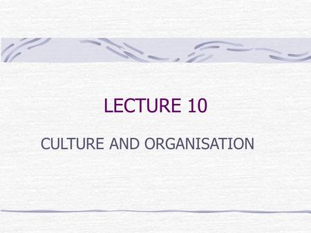 LECTURE 10 CULTURE AND ORGANISATION. Organisational Culture A dynamic system of rules that are shared among members of an organisation, such as attitudes,