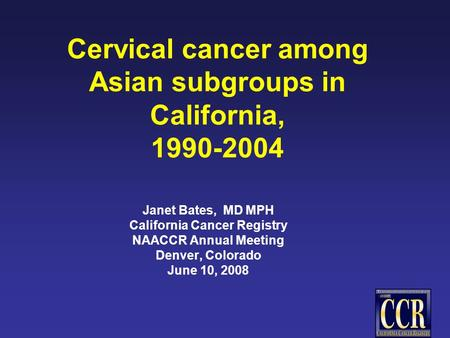 Cervical cancer among Asian subgroups in California, 1990-2004 Janet Bates, MD MPH California Cancer Registry NAACCR Annual Meeting Denver, Colorado June.