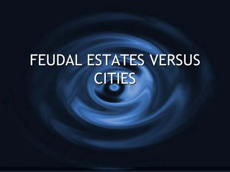 FEUDAL ESTATES VERSUS CITIES. TOPICEstatesCities GrowthAgrarian, growth is only in hands of wealthy landowners, feared growth From Merchant economy, wanted.