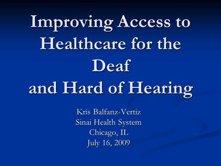Improving Access to Healthcare for the Deaf and Hard of Hearing Kris Balfanz-Vertiz Sinai Health System Chicago, IL July 16, 2009.