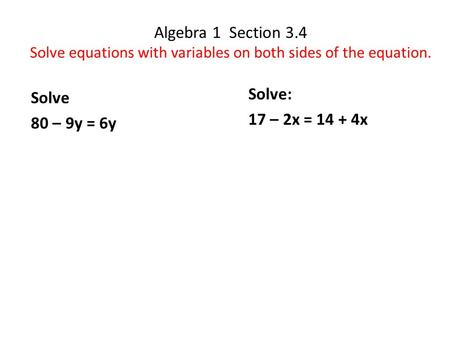 Algebra 1 Section 3.4 Solve equations with variables on both sides of the equation. Solve: 17 – 2x = 14 + 4x Solve 80 – 9y = 6y.