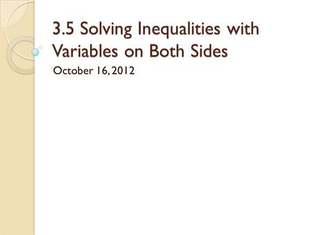 3.5 Solving Inequalities with Variables on Both Sides October 16, 2012.