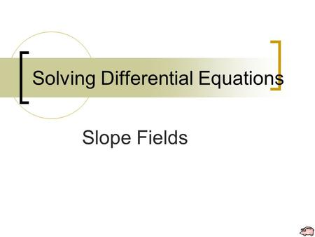 Solving Differential Equations Slope Fields. Solving DE: Slope Fields Slope Fields allow you to approximate the solutions to differential equations graphically.