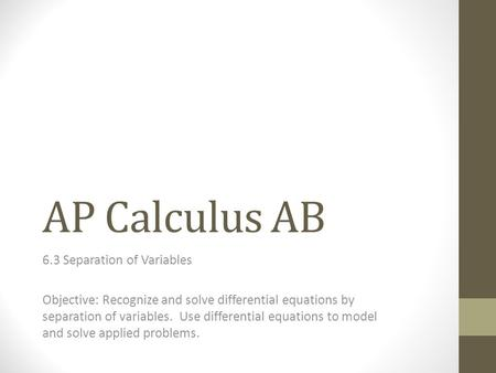 AP Calculus AB 6.3 Separation of Variables Objective: Recognize and solve differential equations by separation of variables. Use differential equations.
