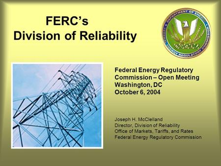 FERC's Division of Reliability Federal Energy Regulatory Commission – Open Meeting Washington, DC October 6, 2004 Joseph H. McClelland Director, Division.