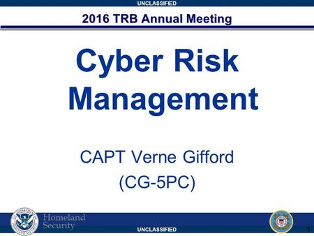UNCLASSIFIED Homeland Security 2016 TRB Annual Meeting Cyber Risk Management CAPT Verne Gifford (CG-5PC) 1.