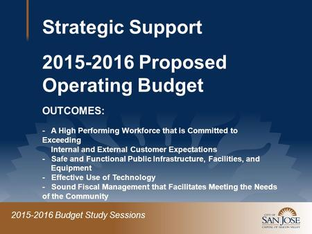2015-2016 Budget Study Sessions Strategic Support 2015-2016 Proposed Operating Budget OUTCOMES: - A High Performing Workforce that is Committed to Exceeding.