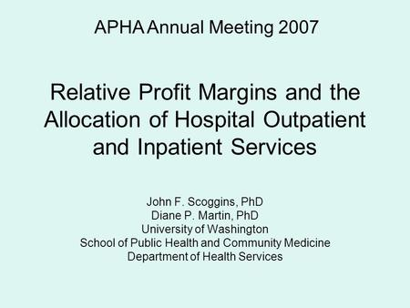 Relative Profit Margins and the Allocation of Hospital Outpatient and Inpatient Services John F. Scoggins, PhD Diane P. Martin, PhD University of Washington.