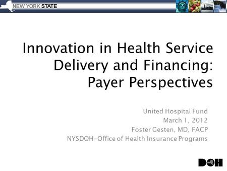 Innovation in Health Service Delivery and Financing: Payer Perspectives United Hospital Fund March 1, 2012 Foster Gesten, MD, FACP NYSDOH-Office of Health.