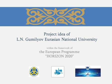 "Project idea of L.N. Gumilyov Eurasian National University within the framework of the European Programme ""HORIZON 2020"""