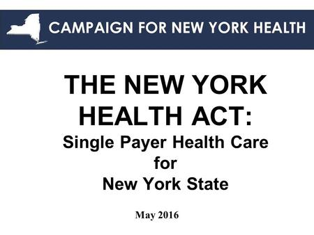 THE NEW YORK HEALTH ACT: Single Payer Health Care for New York State May 2016.