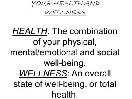 YOUR HEALTH AND WELLNESS HEALTH: The combination of your physical, mental/emotional and social well-being. WELLNESS: An overall state of well-being, or.