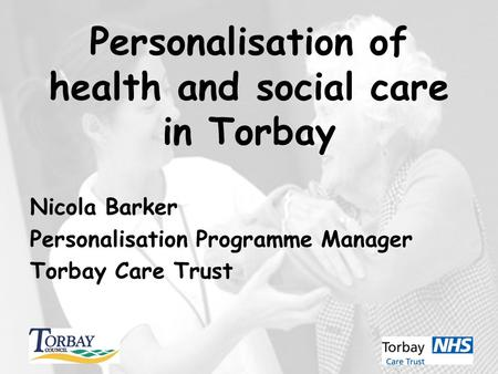 Personalisation of health and social care in Torbay Nicola Barker Personalisation Programme Manager Torbay Care Trust.