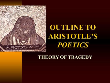 OUTLINE TO ARISTOTLE'S POETICS THEORY OF TRAGEDY.