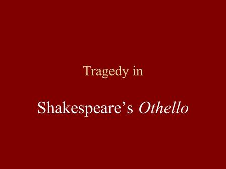 Tragedy in Shakespeare's Othello Characteristics of Shakespearean Tragedies Include a central hero Develop some sort of conflict (perhaps involving ambition,