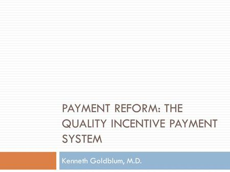 PAYMENT REFORM: THE QUALITY INCENTIVE PAYMENT SYSTEM Kenneth Goldblum, M.D.