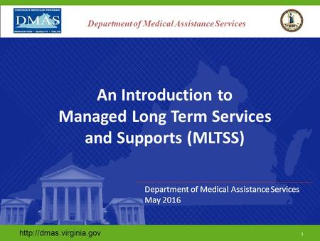 1 Department of Medical Assistance Services An Introduction to Managed Long Term Services and Supports (MLTSS) Department of Medical.