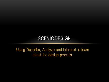 Using Describe, Analyze and Interpret to learn about the design process. SCENIC DESIGN.
