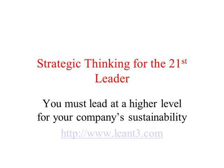 Strategic Thinking for the 21 st Leader You must lead at a higher level for your company's sustainability