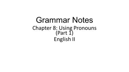 Grammar Notes Chapter 8: Using Pronouns (Part 1) English II.