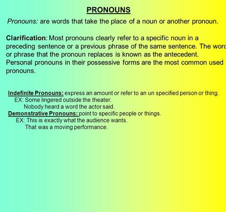 PRONOUNS Pronouns: are words that take the place of a noun or another pronoun. Clarification: Most pronouns clearly refer to a specific noun in a preceding.