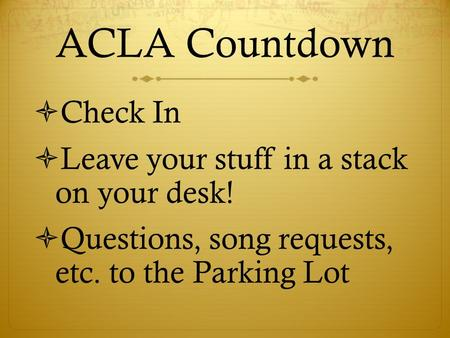 ACLA Countdown  Check In  Leave your stuff in a stack on your desk!  Questions, song requests, etc. to the Parking Lot.
