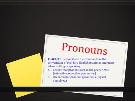 Pronouns ELACC6l1: Demonstrate the commands of the conventions of standard English grammar and usage when writing or speaking. a.Ensure that pronouns are.
