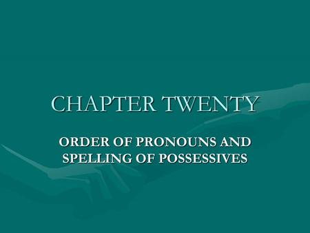 CHAPTER TWENTY ORDER OF PRONOUNS AND SPELLING OF POSSESSIVES.
