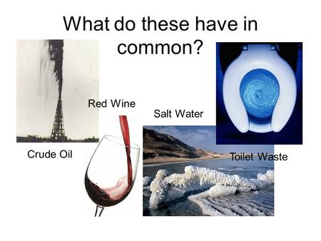 What do these have in common? Crude Oil Red Wine Salt Water Toilet Waste.