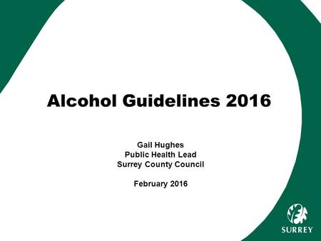 Alcohol Guidelines 2016 Gail Hughes Public Health Lead Surrey County Council February 2016.