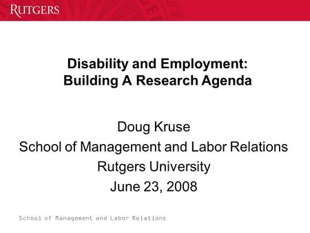 School of Management and Labor Relations Disability and Employment: Building A Research Agenda Doug Kruse School of Management and Labor Relations Rutgers.