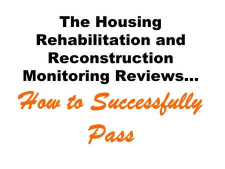 The Housing Rehabilitation and Reconstruction Monitoring Reviews… How to Successfully Pass.