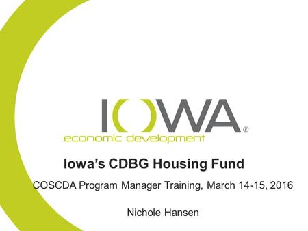 Iowa's CDBG Housing Fund COSCDA Program Manager Training, March 14-15, 2016 Nichole Hansen.