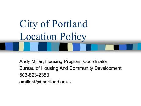 City of Portland Location Policy Andy Miller, Housing Program Coordinator Bureau of Housing And Community Development 503-823-2353