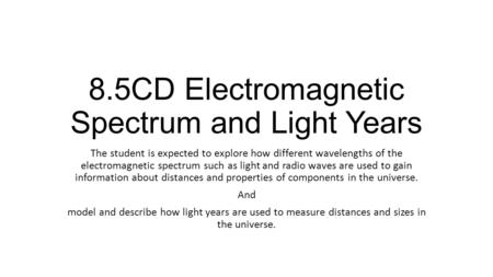 8.5CD Electromagnetic Spectrum and Light Years The student is expected to explore how different wavelengths of the electromagnetic spectrum such as light.