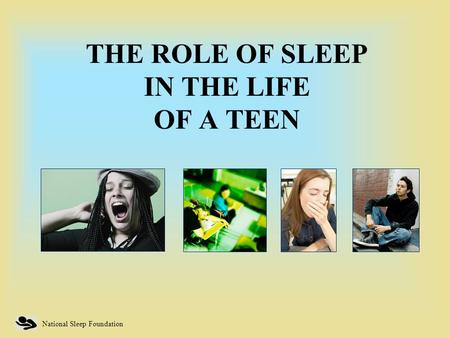 National Sleep Foundation THE ROLE OF SLEEP IN THE LIFE OF A TEEN.