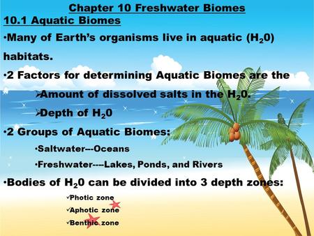 Chapter 10 Freshwater Biomes 10.1 Aquatic Biomes Many of Earth's organisms live in aquatic (H 2 0) habitats. 2 Factors for determining Aquatic Biomes are.